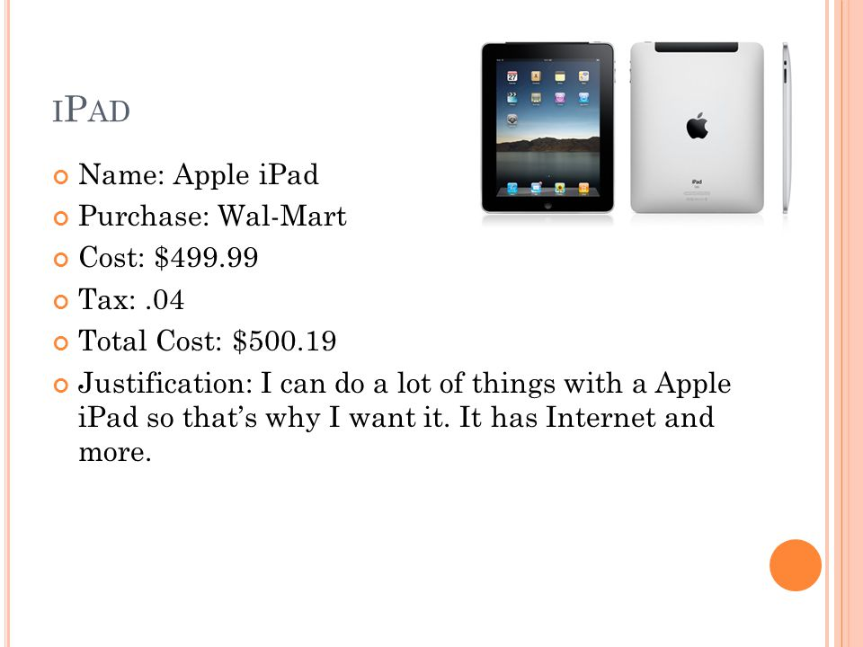 I P AD Name: Apple iPad Purchase: Wal-Mart Cost: $499.99 Tax:.04 Total Cost: $500.19 Justification: I can do a lot of things with a Apple iPad so that's why I want it.