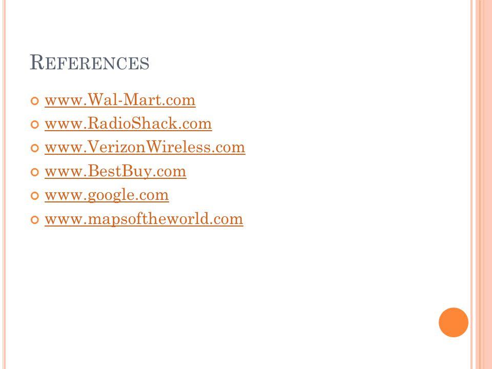 R EFERENCES www.Wal-Mart.com www.RadioShack.com www.VerizonWireless.com www.BestBuy.com www.google.com www.mapsoftheworld.com