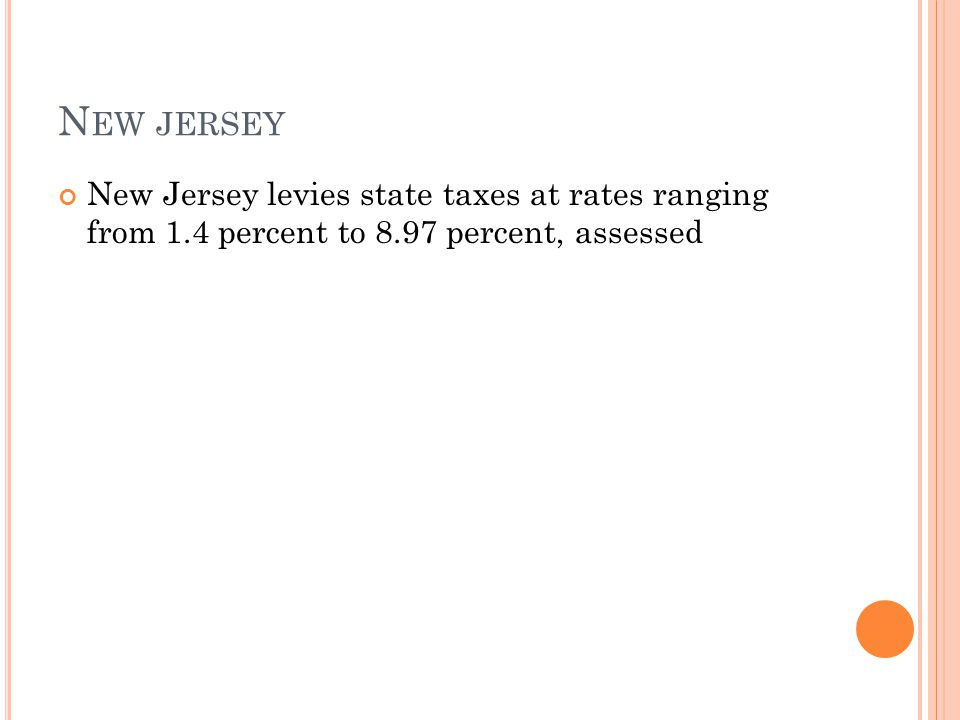N EW JERSEY New Jersey levies state taxes at rates ranging from 1.4 percent to 8.97 percent, assessed