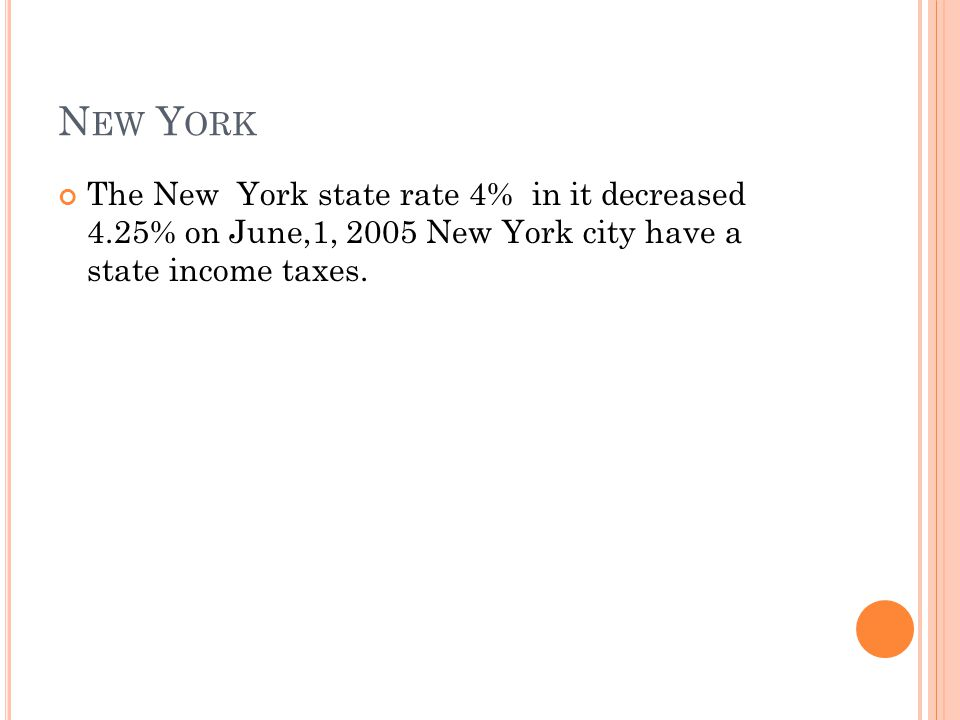 N EW Y ORK The New York state rate 4% in it decreased 4.25% on June,1, 2005 New York city have a state income taxes.