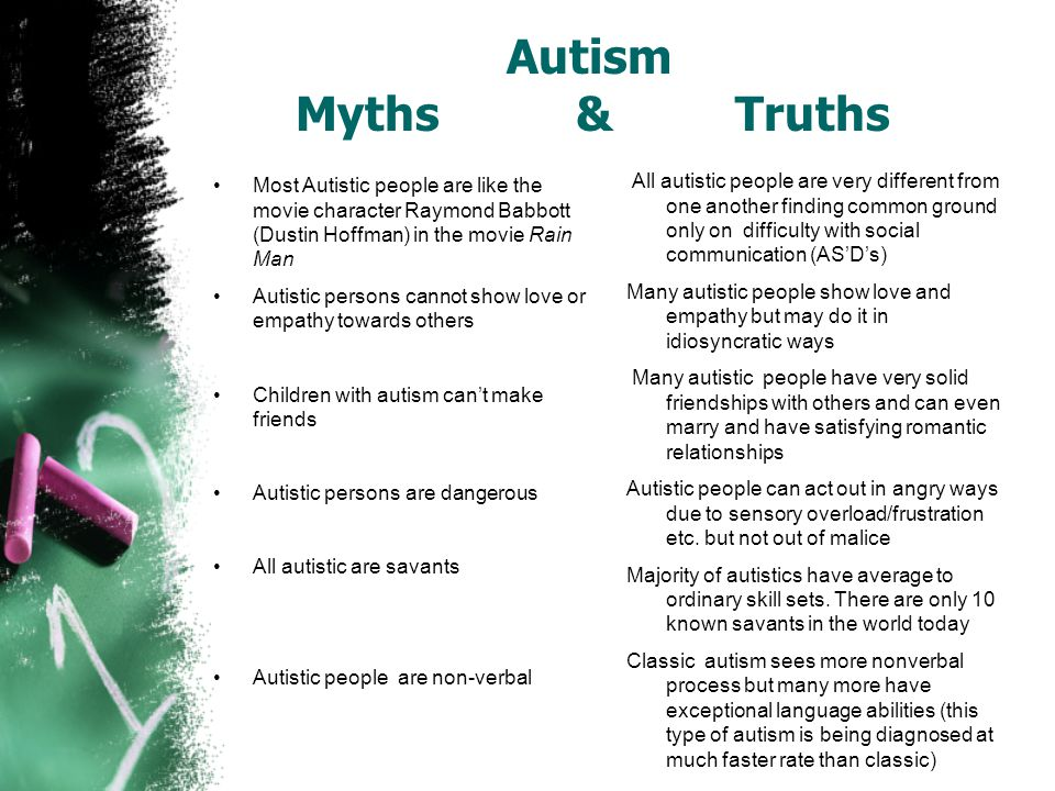 Autism Myths & Truths Most Autistic people are like the movie character Raymond Babbott (Dustin Hoffman) in the movie Rain Man Autistic persons cannot