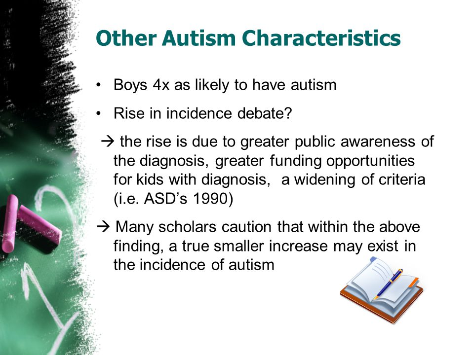 Other Autism Characteristics Boys 4x as likely to have autism Rise in incidence debate?  the rise is due to greater public awareness of the diagnosis