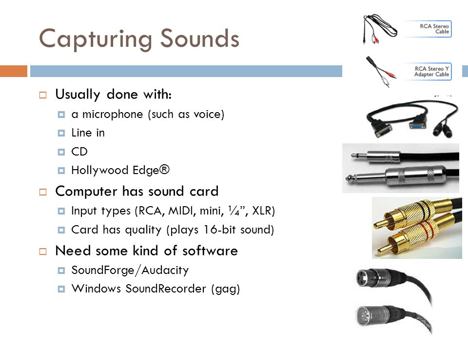Capturing Sounds  Usually done with:  a microphone (such as voice)  Line in  CD  Hollywood Edge®  Computer has sound card  Input types (RCA, MI