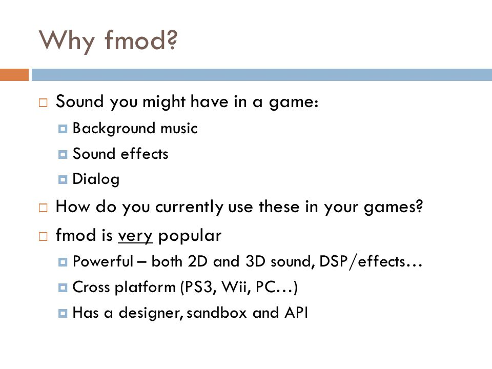 Why fmod?  Sound you might have in a game:  Background music  Sound effects  Dialog  How do you currently use these in your games?  fmod is very