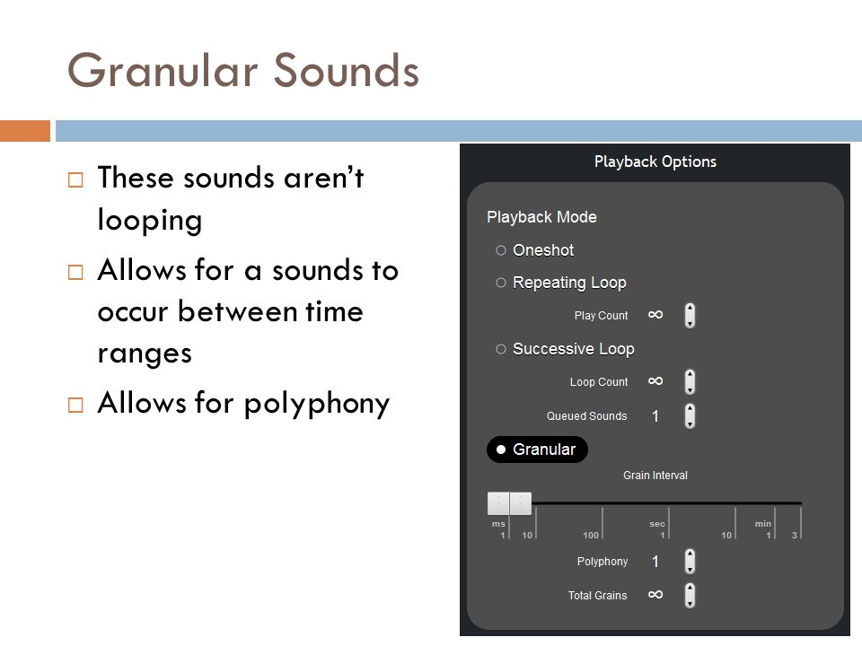 Granular Sounds  These sounds aren't looping  Allows for a sounds to occur between time ranges  Allows for polyphony