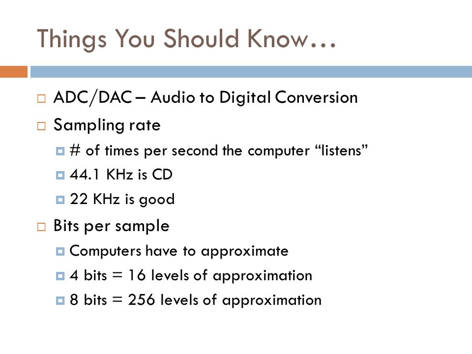 "Things You Should Know…  ADC/DAC – Audio to Digital Conversion  Sampling rate  # of times per second the computer ""listens""  44.1 KHz is CD  22 K"