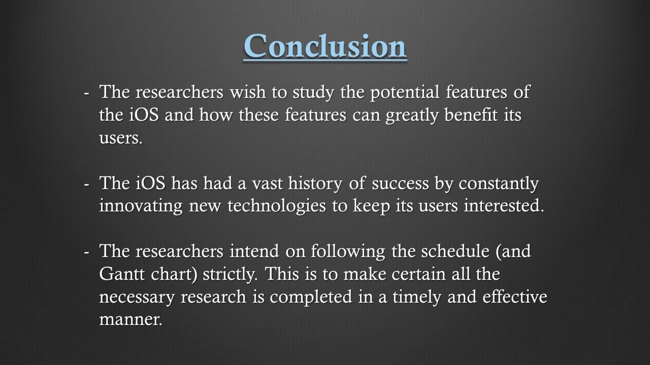 Conclusion -The researchers wish to study the potential features of the iOS and how these features can greatly benefit its users.