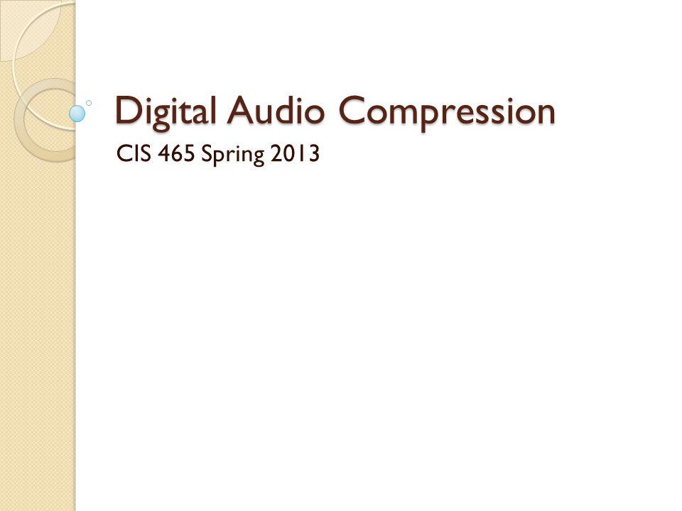 Digital Audio Compression CIS 465 Spring 2013