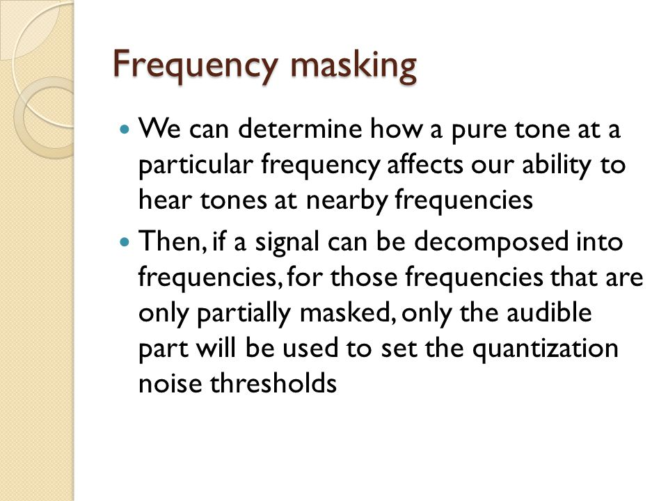 Frequency masking We can determine how a pure tone at a particular frequency affects our ability to hear tones at nearby frequencies Then, if a signal