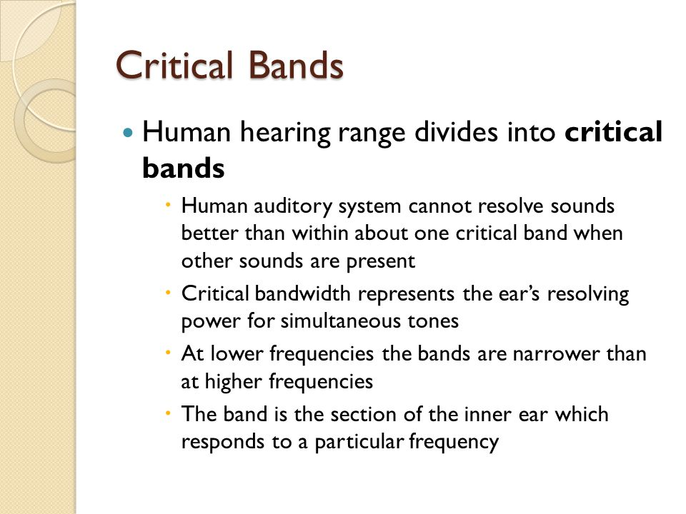 Critical Bands Human hearing range divides into critical bands  Human auditory system cannot resolve sounds better than within about one critical ban