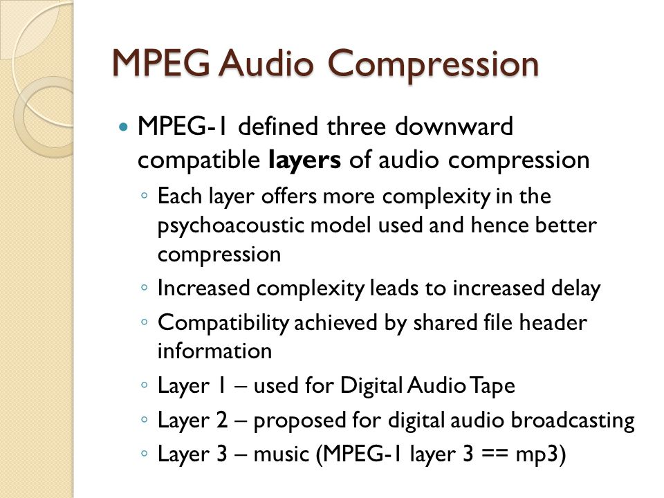 MPEG Audio Compression MPEG-1 defined three downward compatible layers of audio compression ◦ Each layer offers more complexity in the psychoacoustic