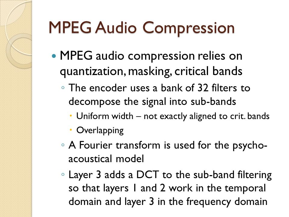 MPEG Audio Compression MPEG audio compression relies on quantization, masking, critical bands ◦ The encoder uses a bank of 32 filters to decompose the