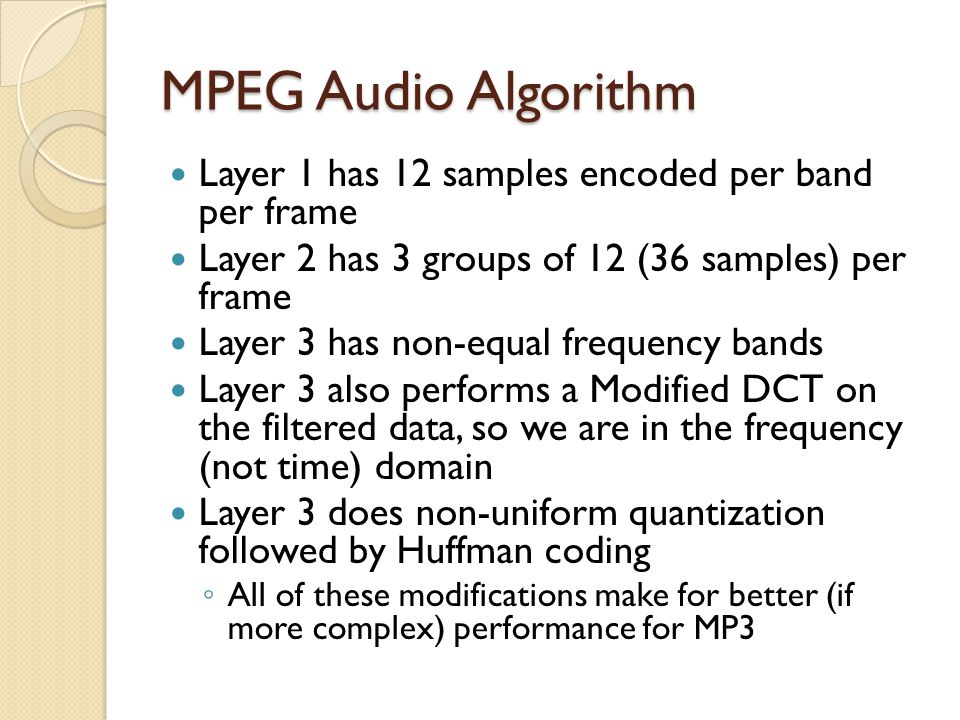 MPEG Audio Algorithm Layer 1 has 12 samples encoded per band per frame Layer 2 has 3 groups of 12 (36 samples) per frame Layer 3 has non-equal frequen