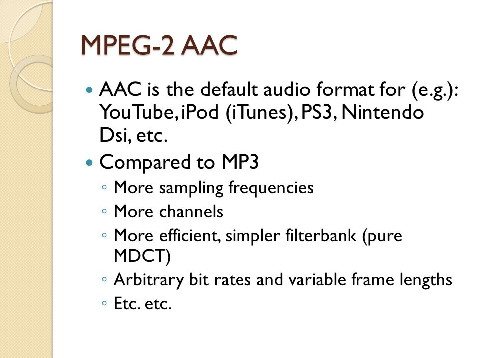 MPEG-2 AAC AAC is the default audio format for (e.g.): YouTube, iPod (iTunes), PS3, Nintendo Dsi, etc. Compared to MP3 ◦ More sampling frequencies ◦ M