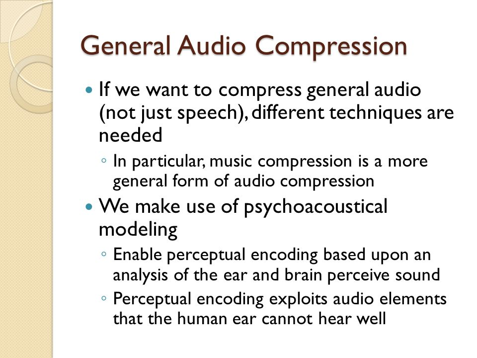General Audio Compression If we want to compress general audio (not just speech), different techniques are needed ◦ In particular, music compression i