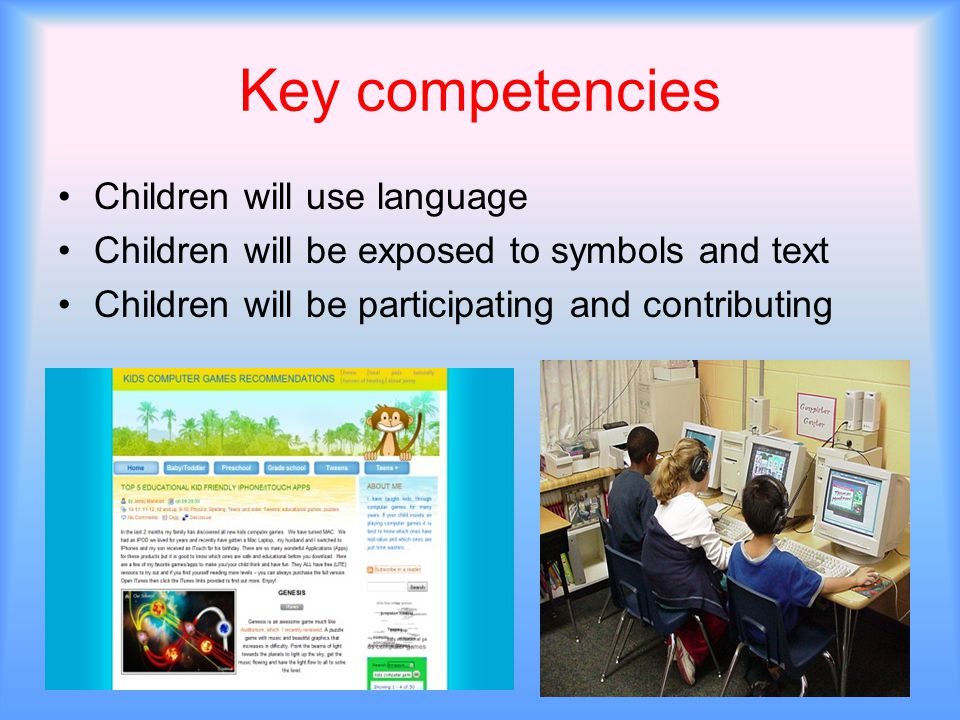 Key competencies Children will use language Children will be exposed to symbols and text Children will be participating and contributing