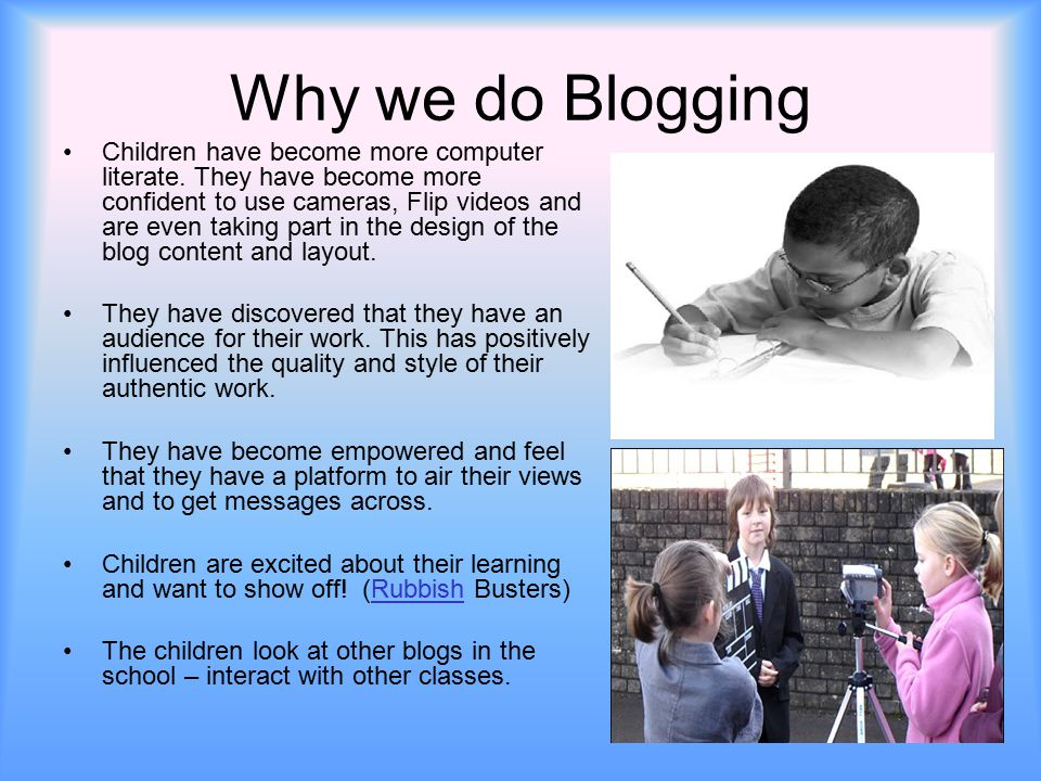 Why we do Blogging Children have become more computer literate. They have become more confident to use cameras, Flip videos and are even taking part i