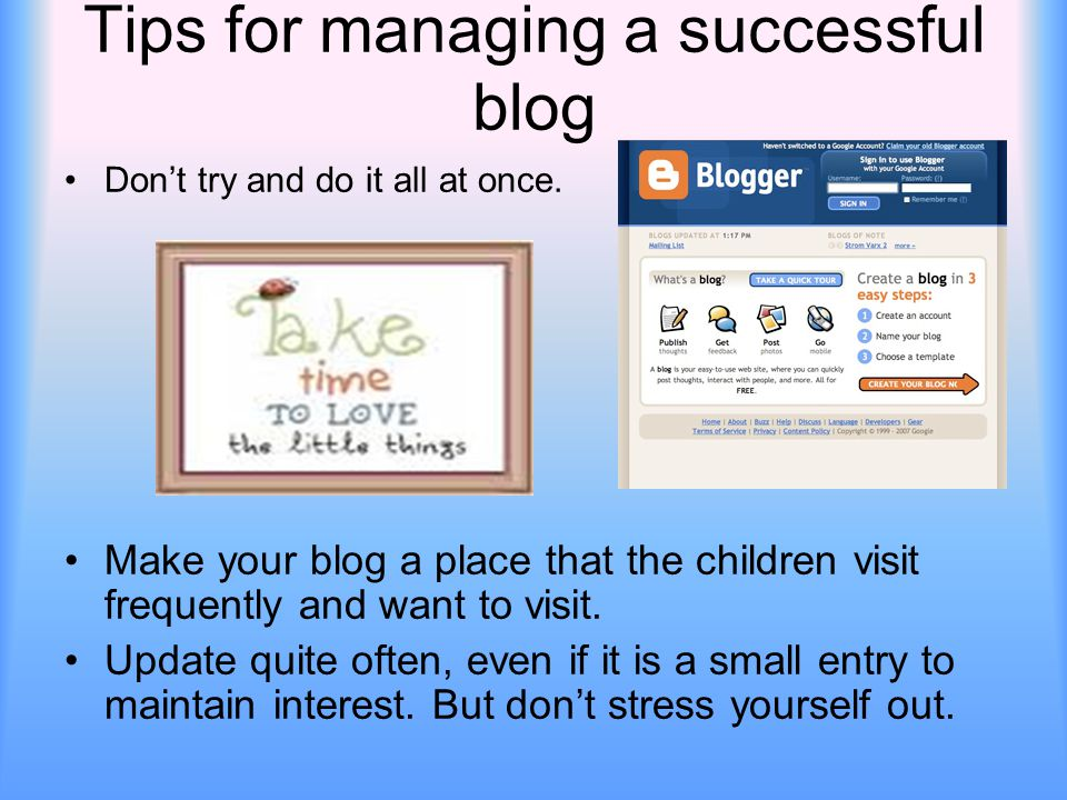 Tips for managing a successful blog Don't try and do it all at once. Make your blog a place that the children visit frequently and want to visit. Upda