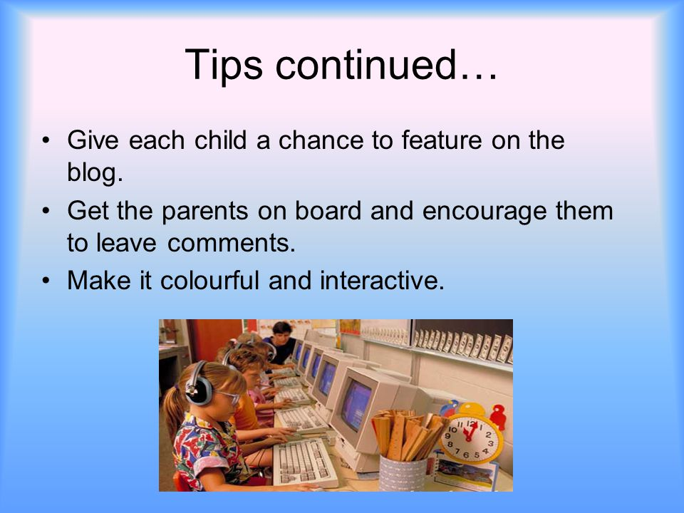 Tips continued… Give each child a chance to feature on the blog. Get the parents on board and encourage them to leave comments. Make it colourful and