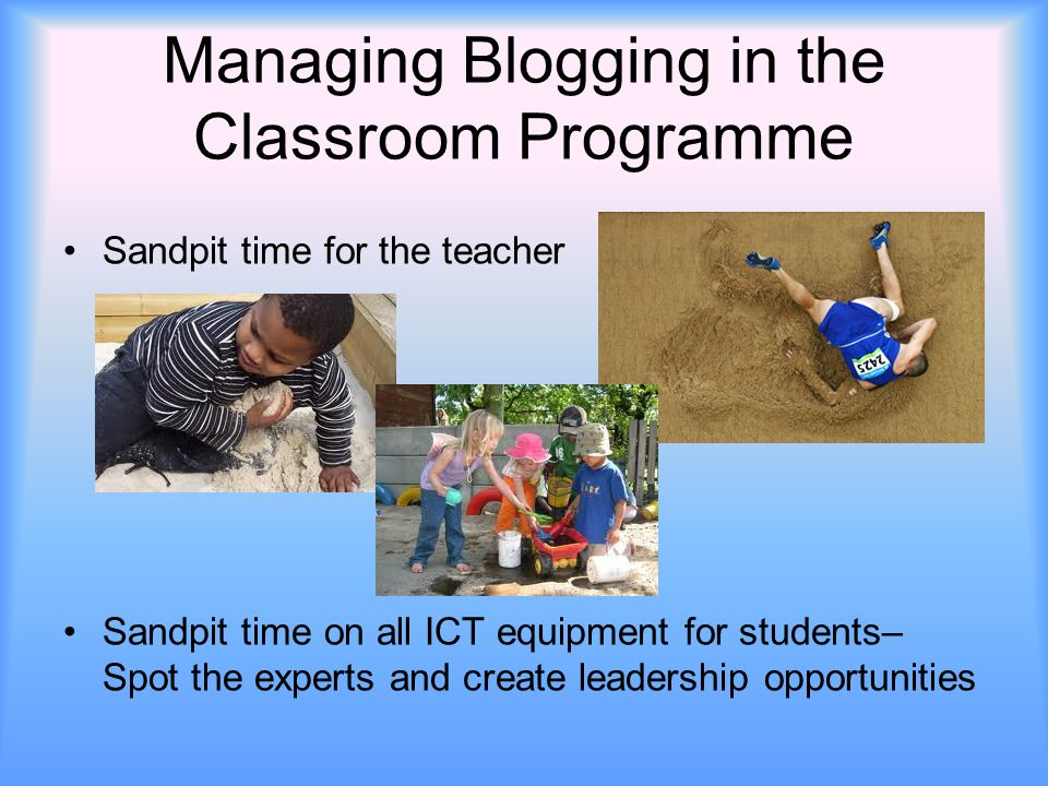Managing Blogging in the Classroom Programme Sandpit time for the teacher Sandpit time on all ICT equipment for students– Spot the experts and create
