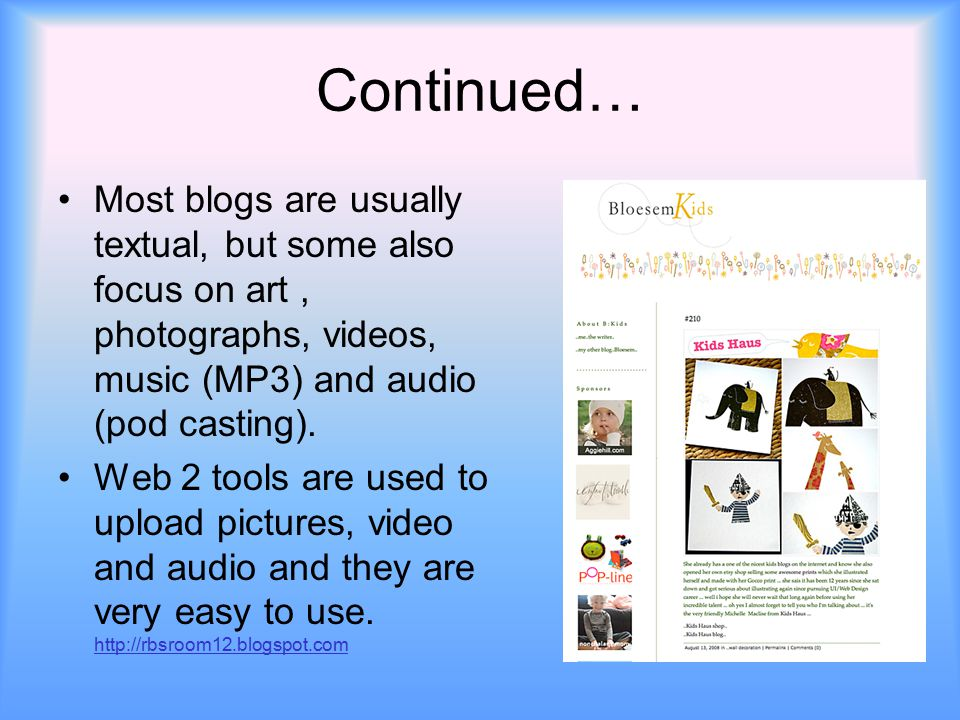 Continued… Most blogs are usually textual, but some also focus on art, photographs, videos, music (MP3) and audio (pod casting). Web 2 tools are used