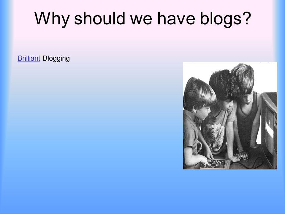 Why should we have blogs BrilliantBrilliant Blogging