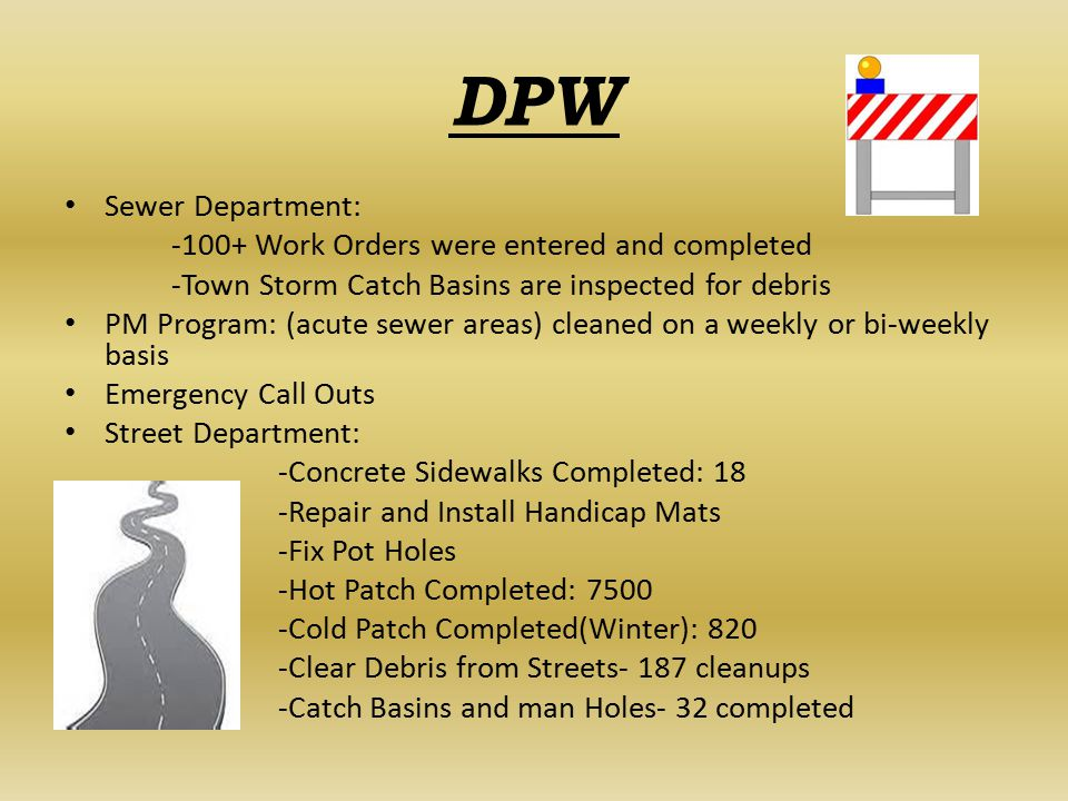 DPW Sewer Department: -100+ Work Orders were entered and completed -Town Storm Catch Basins are inspected for debris PM Program: (acute sewer areas) cleaned on a weekly or bi-weekly basis Emergency Call Outs Street Department: -Concrete Sidewalks Completed: 18 -Repair and Install Handicap Mats -Fix Pot Holes -Hot Patch Completed: 7500 -Cold Patch Completed(Winter): 820 -Clear Debris from Streets- 187 cleanups -Catch Basins and man Holes- 32 completed