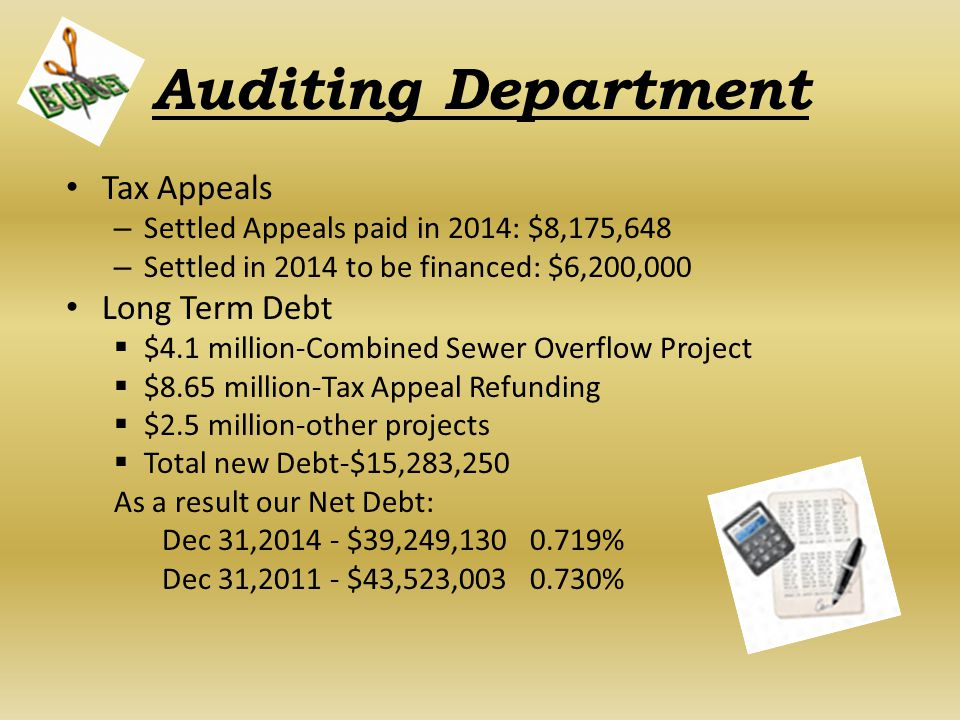 Auditing Department Tax Appeals – Settled Appeals paid in 2014: $8,175,648 – Settled in 2014 to be financed: $6,200,000 Long Term Debt  $4.1 million-Combined Sewer Overflow Project  $8.65 million-Tax Appeal Refunding  $2.5 million-other projects  Total new Debt-$15,283,250 As a result our Net Debt: Dec 31,2014 - $39,249,130 0.719% Dec 31,2011 - $43,523,003 0.730%