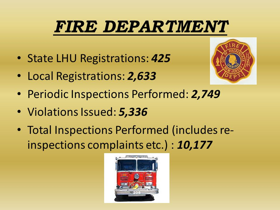 FIRE DEPARTMENT State LHU Registrations: 425 Local Registrations: 2,633 Periodic Inspections Performed: 2,749 Violations Issued: 5,336 Total Inspections Performed (includes re- inspections complaints etc.) : 10,177