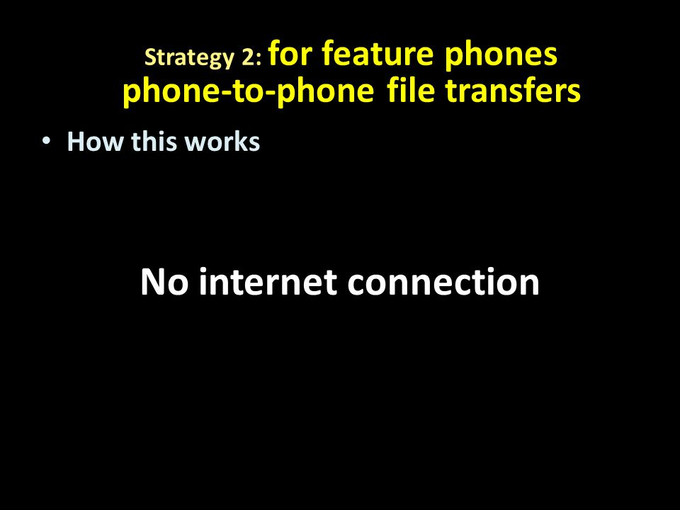 How this works No internet connection Strategy 2: for feature phones phone-to-phone file transfers