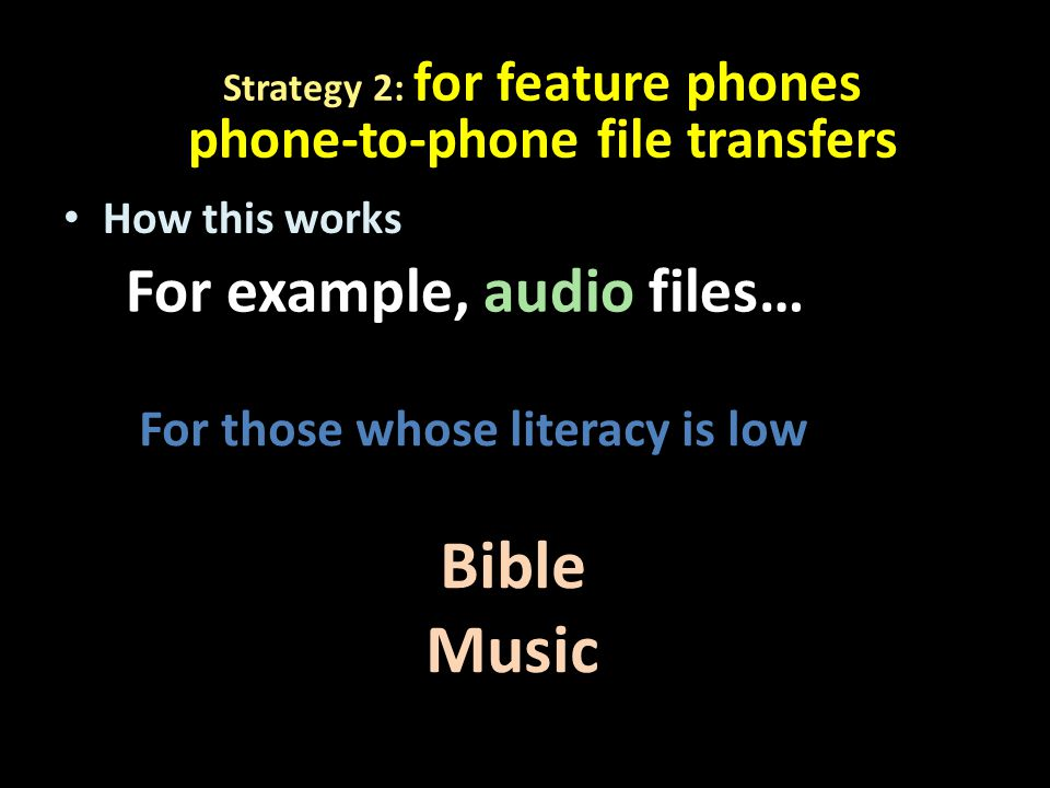 How this works For example, audio files… For those whose literacy is low Bible Music Strategy 2: for feature phones phone-to-phone file transfers