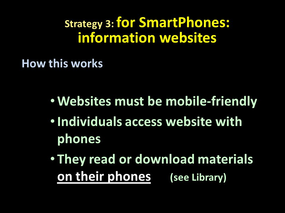 How this works Websites must be mobile-friendly Individuals access website with phones They read or download materials on their phones (see Library) Strategy 3: for SmartPhones: information websites