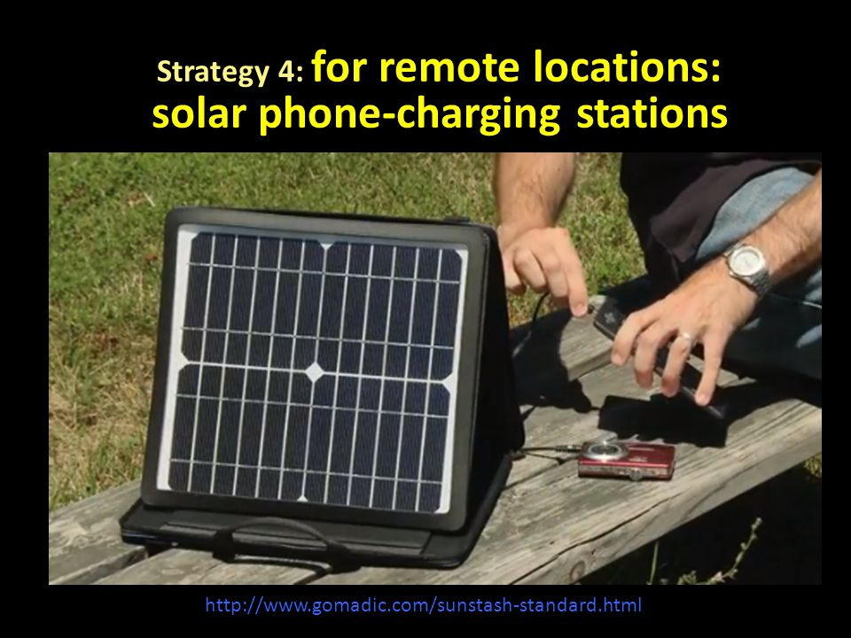 Strategy 4: for remote locations: solar phone-charging stations http://www.gomadic.com/sunstash-standard.html