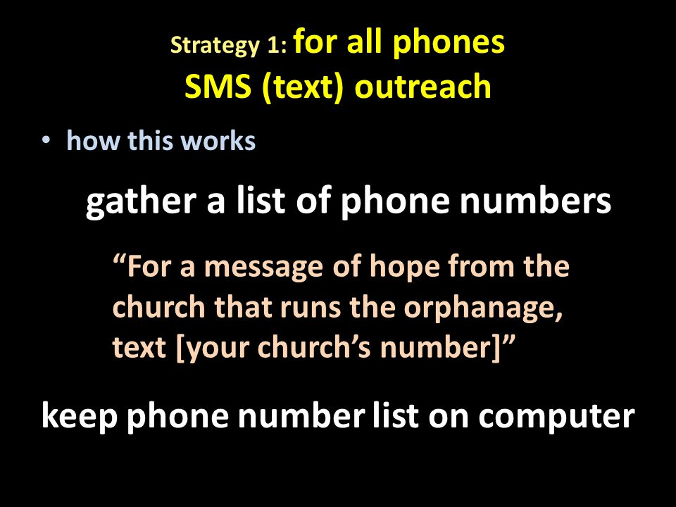 how this works gather a list of phone numbers For a message of hope from the church that runs the orphanage, text [your church's number] keep phone number list on computer Strategy 1: for all phones SMS (text) outreach
