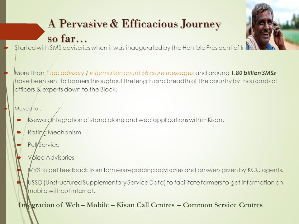 A Pervasive & Efficacious Journey so far… A Pervasive & Efficacious Journey so far…  Started with SMS advisories when it was inaugurated by the Hon'ble President of India.