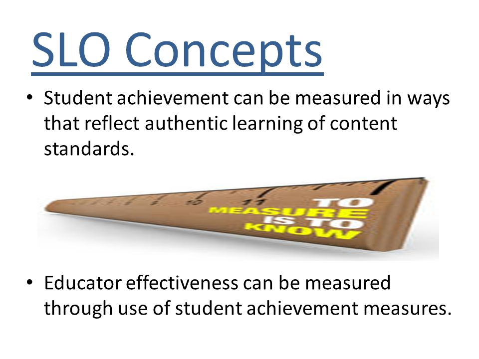 SLO Concepts Student achievement can be measured in ways that reflect authentic learning of content standards. Educator effectiveness can be measured
