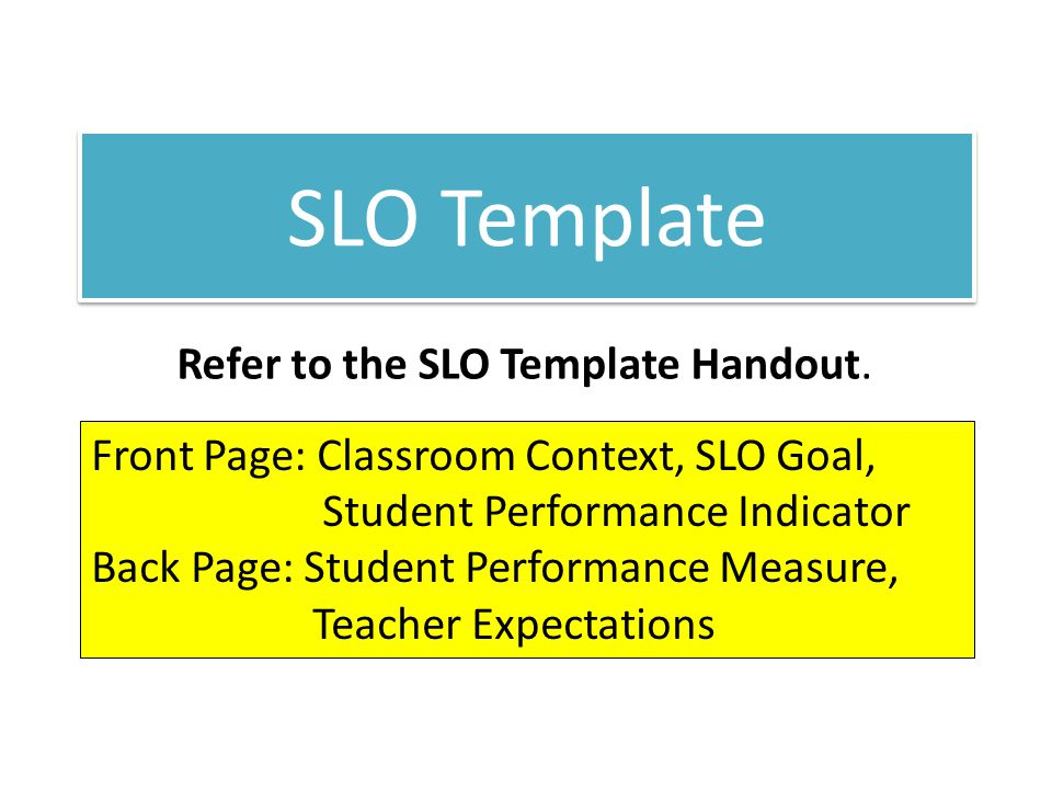 Front Page: Classroom Context, SLO Goal, Student Performance Indicator Back Page: Student Performance Measure, Teacher Expectations Refer to the SLO T
