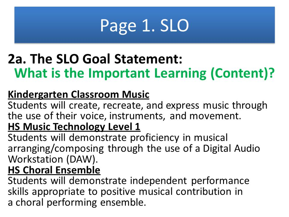 2a. The SLO Goal Statement: What is the Important Learning (Content)? Kindergarten Classroom Music Students will create, recreate, and express music t
