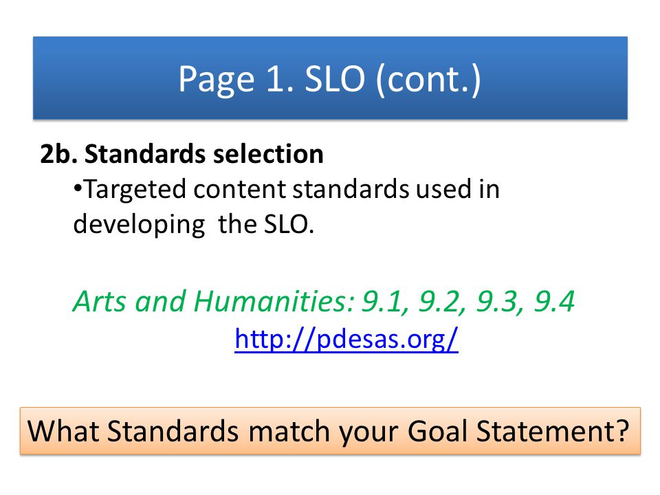 2b. Standards selection Targeted content standards used in developing the SLO. Arts and Humanities: 9.1, 9.2, 9.3, 9.4 http://pdesas.org/ What Standar