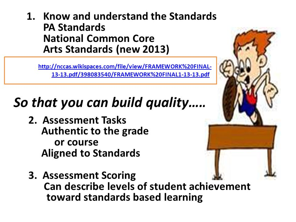 1.Know and understand the Standards PA Standards National Common Core Arts Standards (new 2013) So that you can build quality……………… 2. Assessment Task