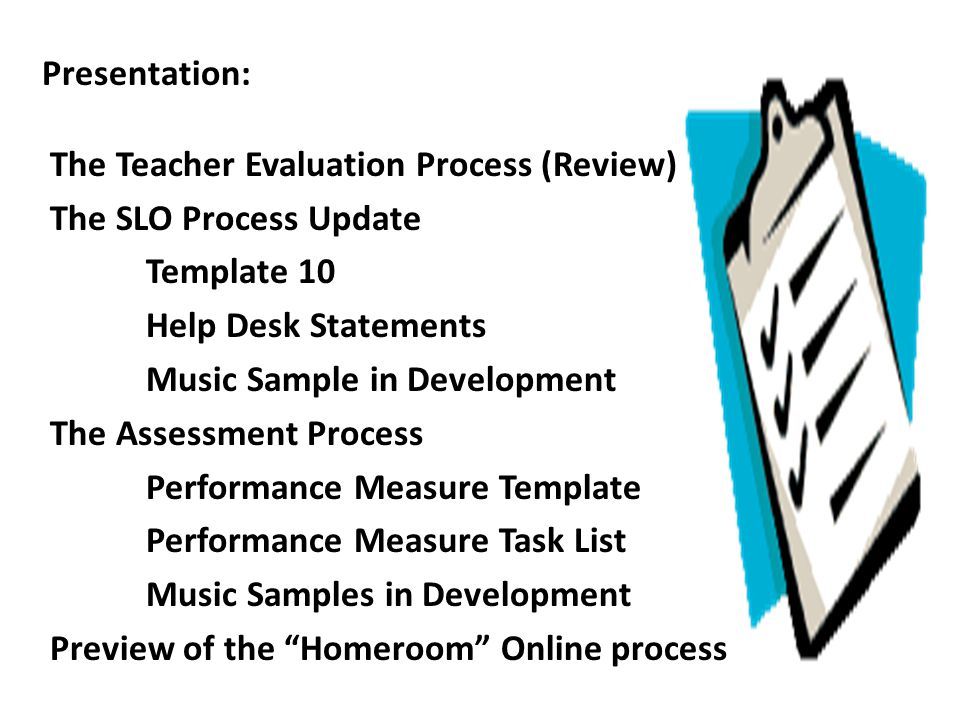 Presentation: The Teacher Evaluation Process (Review) The SLO Process Update Template 10 Help Desk Statements Music Sample in Development The Assessme