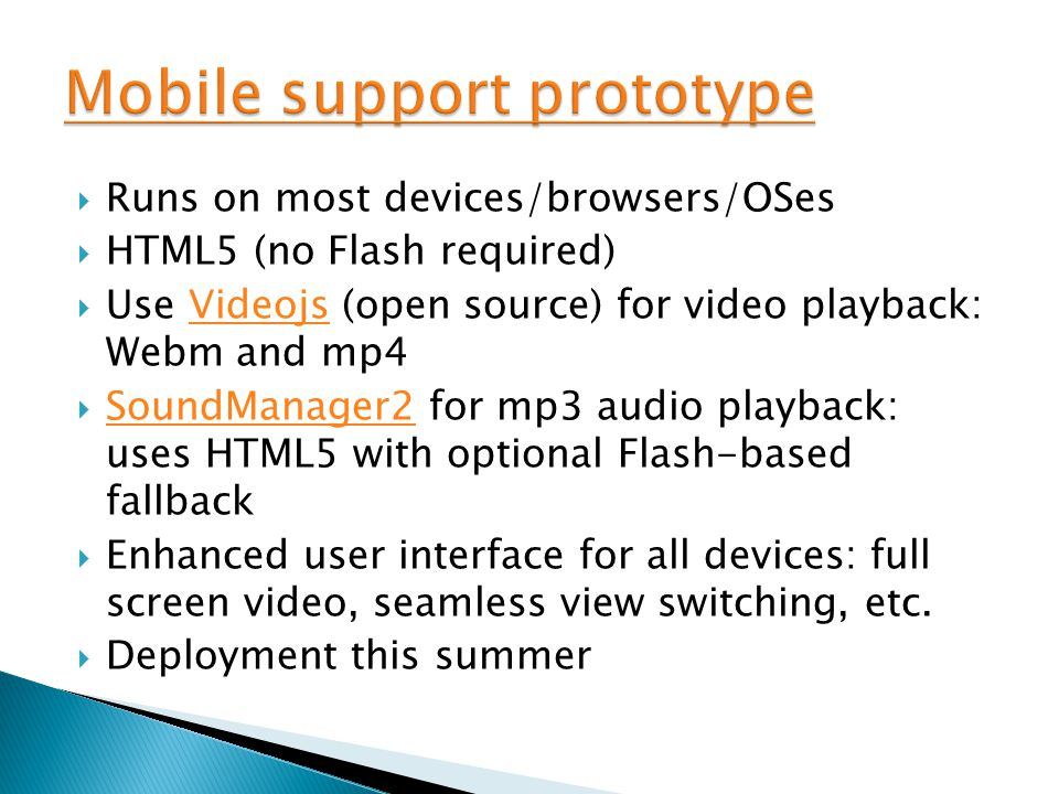 Runs on most devices/browsers/OSes  HTML5 (no Flash required)  Use Videojs (open source) for video playback: Webm and mp4Videojs  SoundManager2 for mp3 audio playback: uses HTML5 with optional Flash-based fallback SoundManager2  Enhanced user interface for all devices: full screen video, seamless view switching, etc.