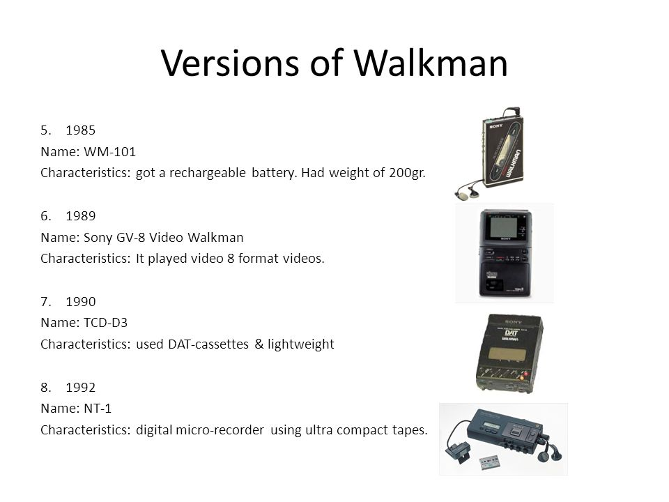 Versions of Walkman 5.1985 Name: WM-101 Characteristics: got a rechargeable battery. Had weight of 200gr. 6.1989 Name: Sony GV-8 Video Walkman Charact