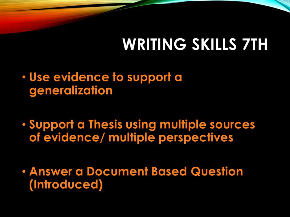 WRITING SKILLS 7TH Use evidence to support a generalization Support a Thesis using multiple sources of evidence/ multiple perspectives Answer a Docume