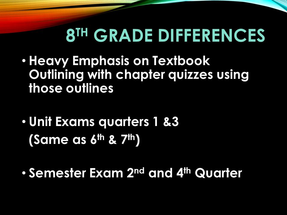 8 TH GRADE DIFFERENCES Heavy Emphasis on Textbook Outlining with chapter quizzes using those outlines Unit Exams quarters 1 &3 (Same as 6 th & 7 th )