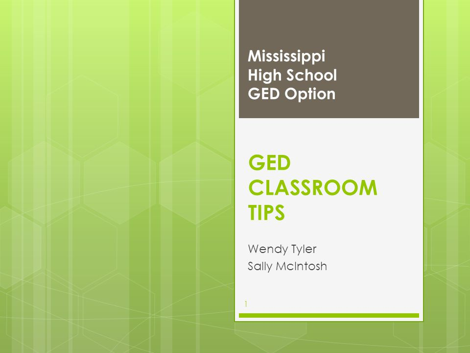 GED CLASSROOM TIPS Wendy Tyler Sally McIntosh Mississippi High School GED Option 1