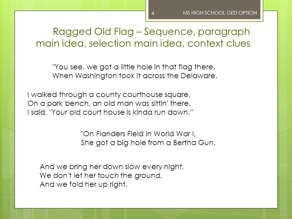 MS HIGH SCHOOL GED OPTION Ragged Old Flag – Sequence, paragraph main idea, selection main idea, context clues 4 You see, we got a little hole in that flag there, When Washington took it across the Delaware.