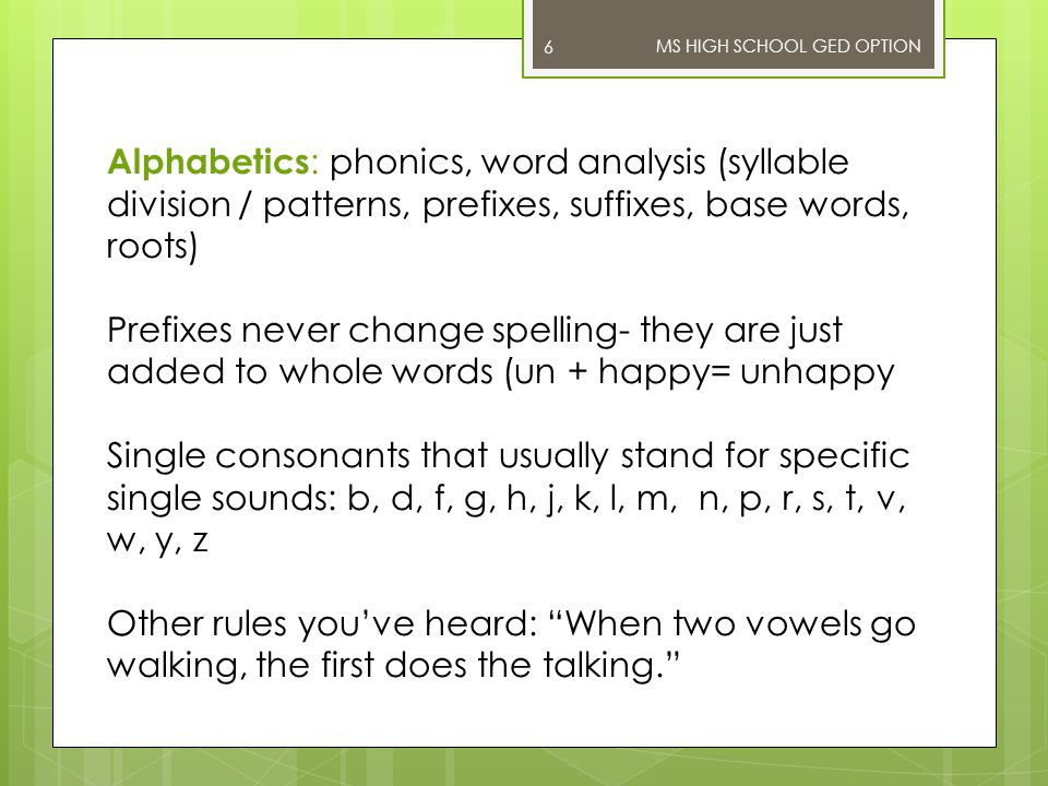Alphabetics : phonics, word analysis (syllable division / patterns, prefixes, suffixes, base words, roots) Prefixes never change spelling- they are just added to whole words (un + happy= unhappy Single consonants that usually stand for specific single sounds: b, d, f, g, h, j, k, l, m, n, p, r, s, t, v, w, y, z Other rules you've heard: When two vowels go walking, the first does the talking. MS HIGH SCHOOL GED OPTION 6