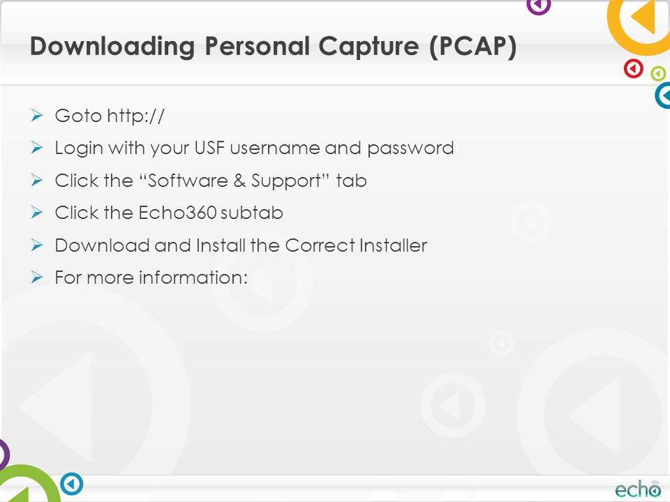 Downloading Personal Capture (PCAP)  Goto http://  Login with your USF username and password  Click the Software & Support tab  Click the Echo360 subtab  Download and Install the Correct Installer  For more information: