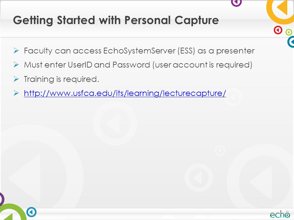 Getting Started with Personal Capture  Faculty can access EchoSystemServer (ESS) as a presenter  Must enter UserID and Password (user account is required)  Training is required.
